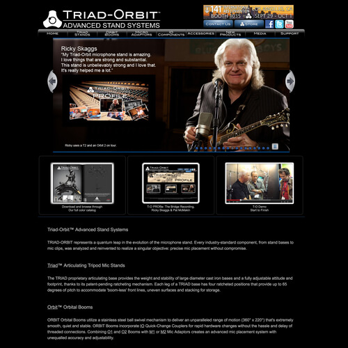 Triad-Orbit Advanced Stand Systems - Triad-Orbit created a revolutionary new microphone stand system and needed a catalog site as well as a store. The catalog site is pure HTML, CSS, and JavaScript by request. The store is built in Magento. Platform: Magento Goals: Consultation Website Creation